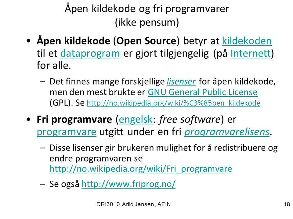 DRI3010 Arild Jansen, AFIN 18 Åpen kildekode og fri programvarer (ikke pensum) Åpen kildekode (Open Source) betyr at kildekoden til et dataprogram er gjort tilgjengelig (på Internett) for alle.kildekodendataprogramInternett –Det finnes mange forskjellige lisenser for åpen kildekode, men den mest brukte er GNU General Public License (GPL).