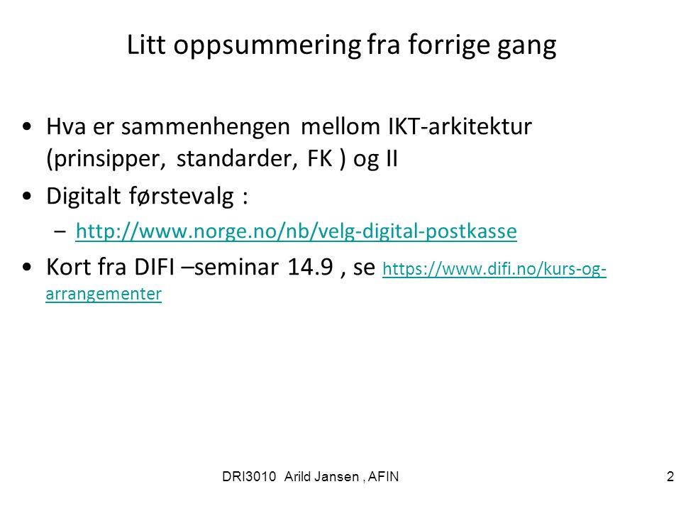 Litt oppsummering fra forrige gang Hva er sammenhengen mellom IKT-arkitektur (prinsipper, standarder, FK ) og II Digitalt førstevalg : –http://www.norge.no/nb/velg-digital-postkassehttp://www.norge.no/nb/velg-digital-postkasse Kort fra DIFI –seminar 14.9, se https://www.difi.no/kurs-og- arrangementer https://www.difi.no/kurs-og- arrangementer DRI3010 Arild Jansen, AFIN 2