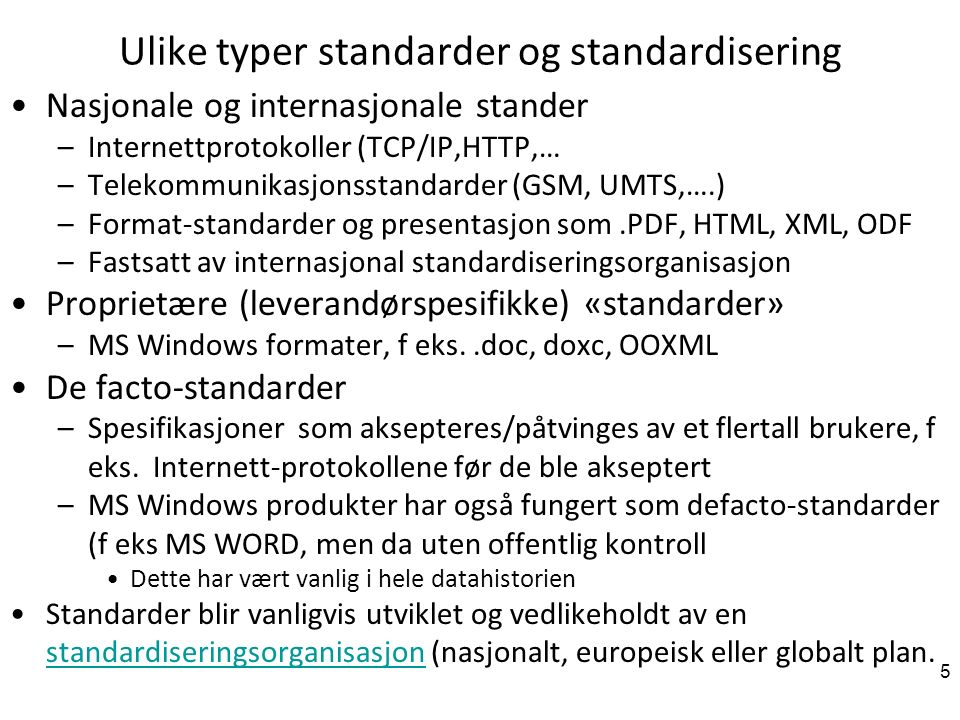 5 Ulike typer standarder og standardisering Nasjonale og internasjonale stander –Internettprotokoller (TCP/IP,HTTP,… –Telekommunikasjonsstandarder (GSM, UMTS,….) –Format-standarder og presentasjon som.PDF, HTML, XML, ODF –Fastsatt av internasjonal standardiseringsorganisasjon Proprietære (leverandørspesifikke) «standarder» –MS Windows formater, f eks..doc, doxc, OOXML De facto-standarder –Spesifikasjoner som aksepteres/påtvinges av et flertall brukere, f eks.