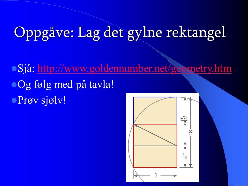 Oppgåve: Lag det gylne rektangel Sjå: http://www.goldennumber.net/geometry.htmhttp://www.goldennumber.net/geometry.htm Og følg med på tavla! Prøv sjøl