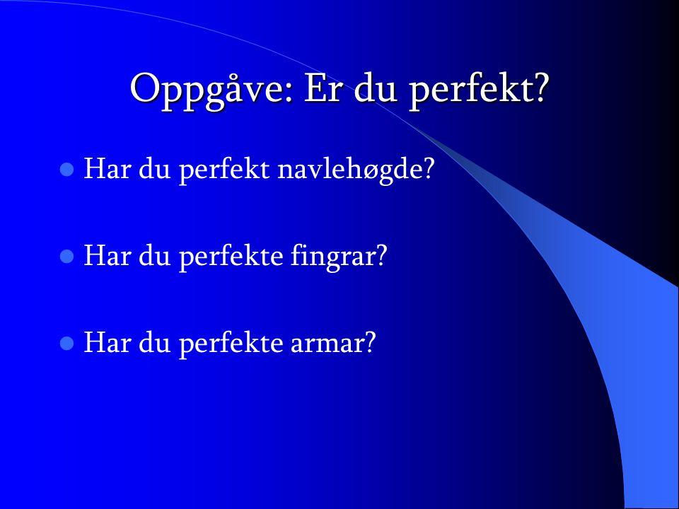 Oppgåve: Er du perfekt? Har du perfekt navlehøgde? Har du perfekte fingrar? Har du perfekte armar?