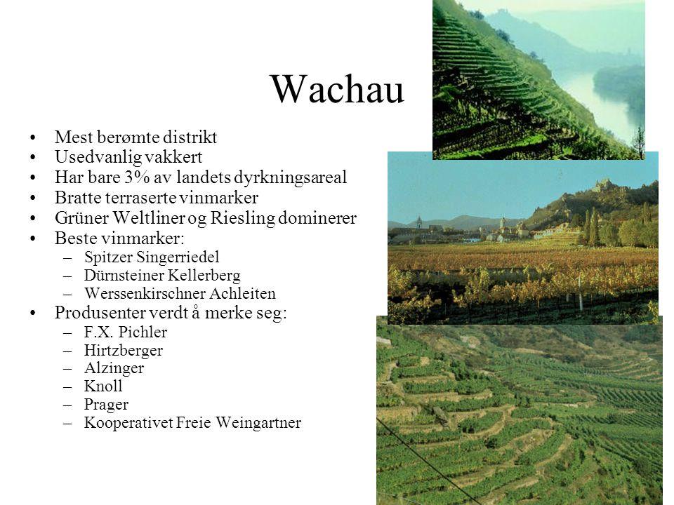 Wachau Mest berømte distrikt Usedvanlig vakkert Har bare 3% av landets dyrkningsareal Bratte terraserte vinmarker Grüner Weltliner og Riesling dominerer Beste vinmarker: –Spitzer Singerriedel –Dürnsteiner Kellerberg –Werssenkirschner Achleiten Produsenter verdt å merke seg: –F.X.