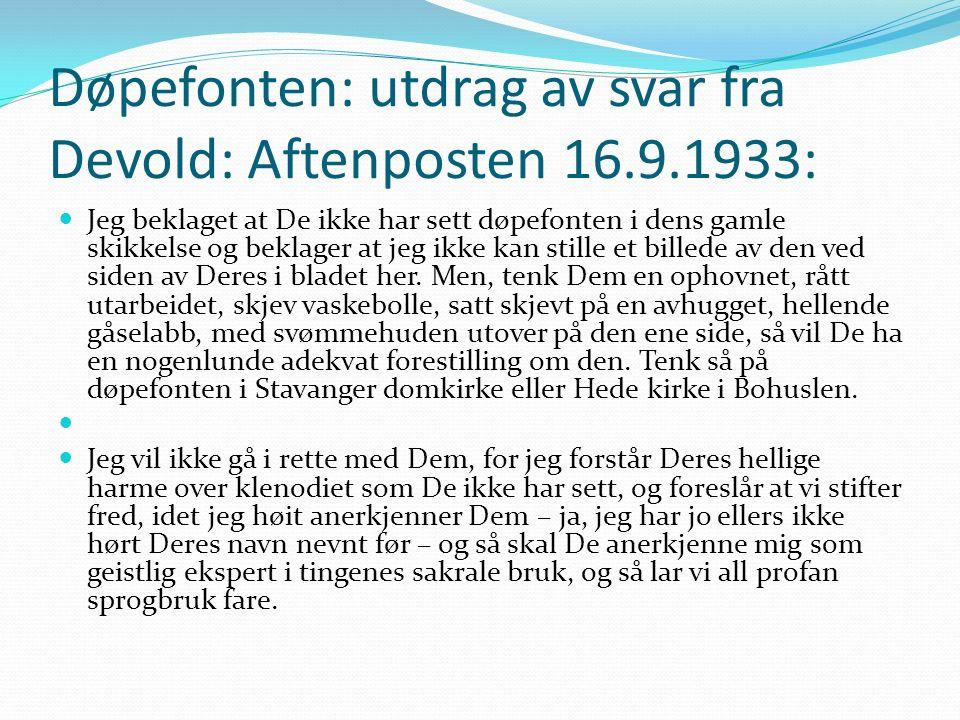 Døpefonten: utdrag av svar fra Devold: Aftenposten 16.9.1933: Jeg beklaget at De ikke har sett døpefonten i dens gamle skikkelse og beklager at jeg ikke kan stille et billede av den ved siden av Deres i bladet her.