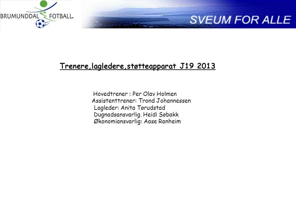 Trenere,lagledere,støtteapparat J19 2013 Hovedtrener : Per Olav Holmen Assistenttrener: Trond Johannessen Lagleder: Anita Tørudstad Dugnadsansvarlig.