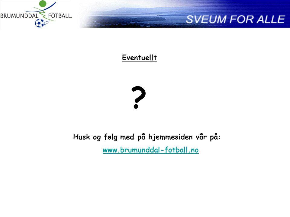 Eventuellt Husk og følg med på hjemmesiden vår på: www.brumunddal-fotball.no