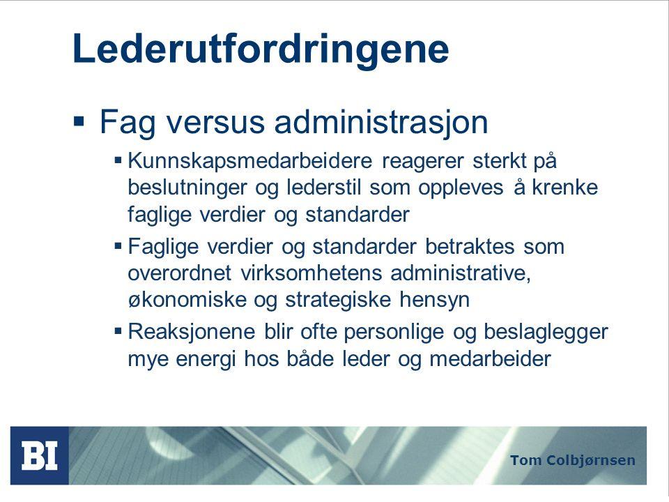 Tom Colbjørnsen Lederutfordringene  Fag versus administrasjon  Kunnskapsmedarbeidere reagerer sterkt på beslutninger og lederstil som oppleves å kre