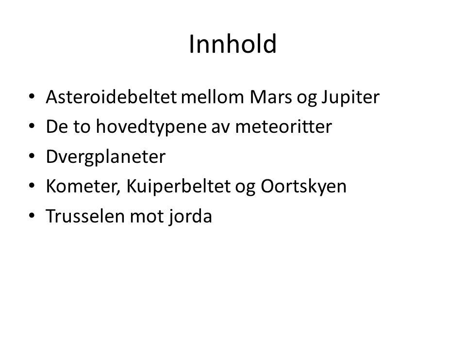Innhold Asteroidebeltet mellom Mars og Jupiter De to hovedtypene av meteoritter Dvergplaneter Kometer, Kuiperbeltet og Oortskyen Trusselen mot jorda