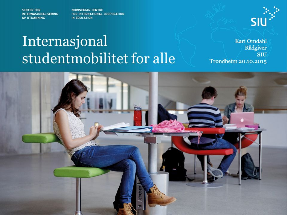 Internasjonal studentmobilitet for alle Kari Omdahl Rådgiver SIU Trondheim 20.10.2015