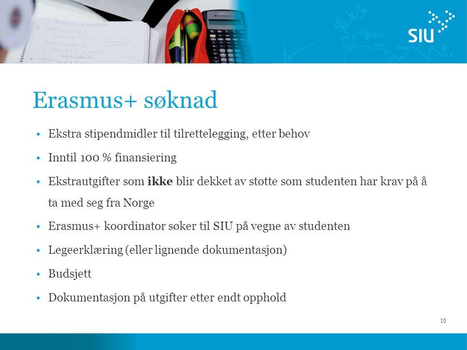 10 Erasmus+ søknad Ekstra stipendmidler til tilrettelegging, etter behov Inntil 100 % finansiering Ekstrautgifter som ikke blir dekket av støtte som studenten har krav på å ta med seg fra Norge Erasmus+ koordinator søker til SIU på vegne av studenten Legeerklæring (eller lignende dokumentasjon) Budsjett Dokumentasjon på utgifter etter endt opphold