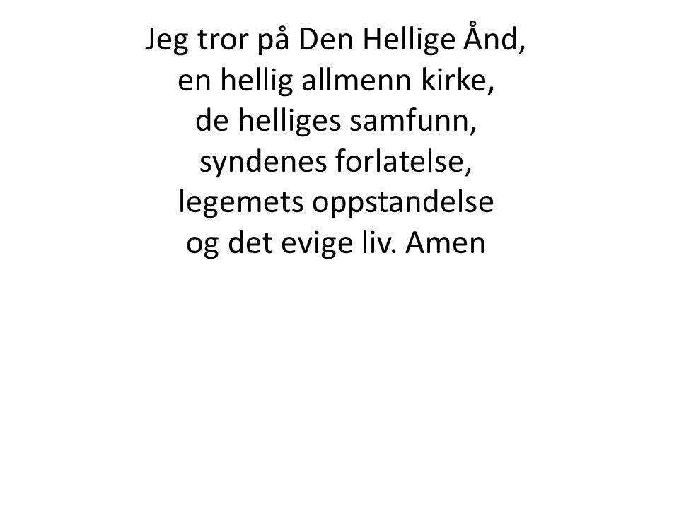 Jeg tror på Den Hellige Ånd, en hellig allmenn kirke, de helliges samfunn, syndenes forlatelse, legemets oppstandelse og det evige liv. Amen