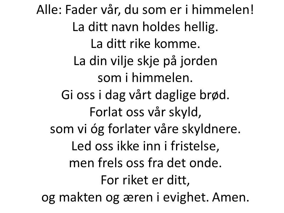 Alle: Fader vår, du som er i himmelen! La ditt navn holdes hellig. La ditt rike komme. La din vilje skje på jorden som i himmelen. Gi oss i dag vårt d