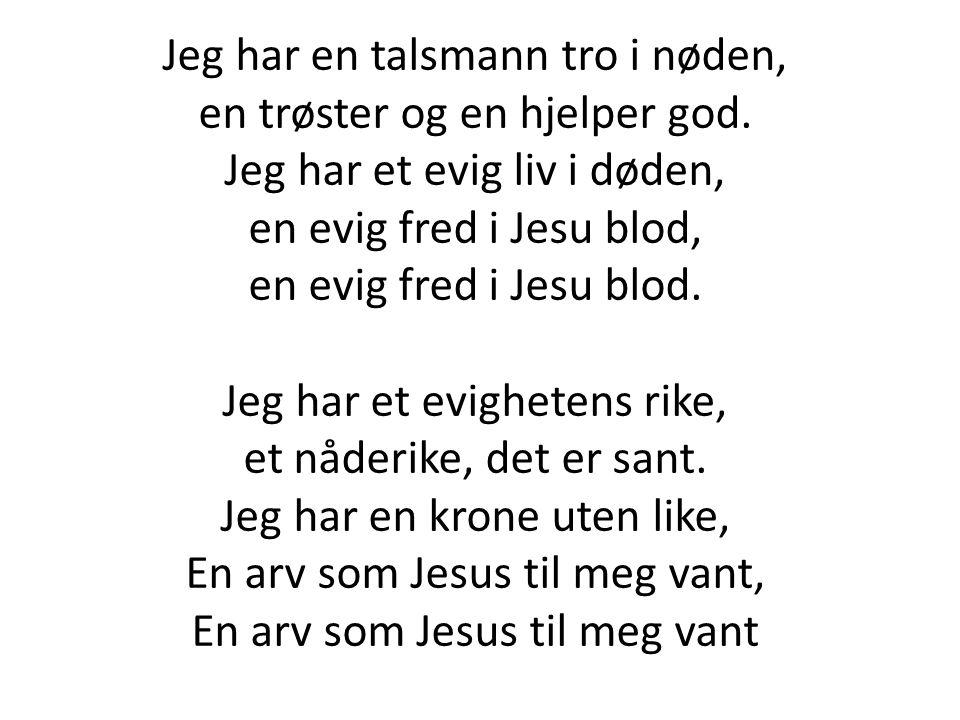 Jeg har en talsmann tro i nøden, en trøster og en hjelper god. Jeg har et evig liv i døden, en evig fred i Jesu blod, en evig fred i Jesu blod. Jeg ha