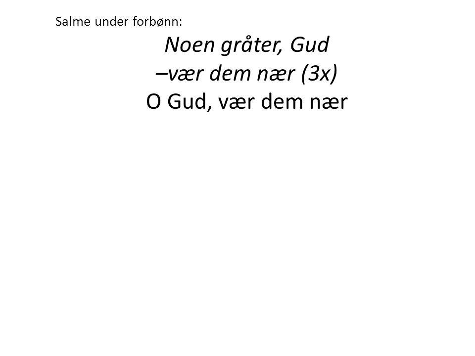 Salme under forbønn: Noen gråter, Gud –vær dem nær (3x) O Gud, vær dem nær