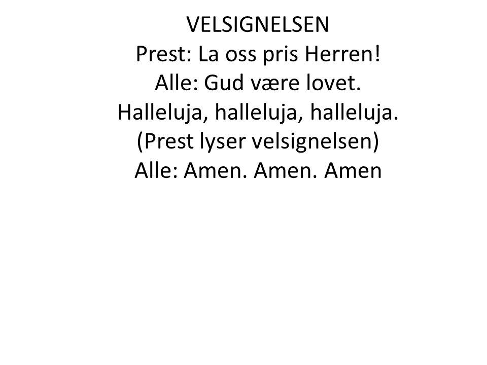 VELSIGNELSEN Prest: La oss pris Herren! Alle: Gud være lovet. Halleluja, halleluja, halleluja. (Prest lyser velsignelsen) Alle: Amen. Amen. Amen