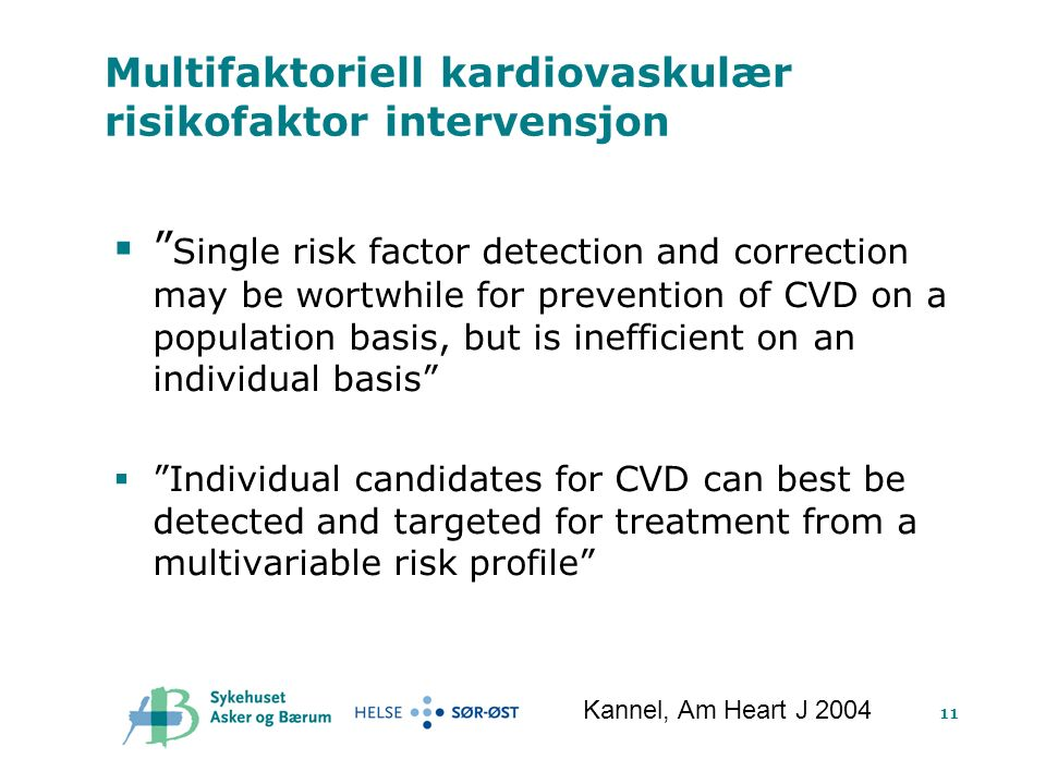 11 Multifaktoriell kardiovaskulær risikofaktor intervensjon  Single risk factor detection and correction may be wortwhile for prevention of CVD on a population basis, but is inefficient on an individual basis  Individual candidates for CVD can best be detected and targeted for treatment from a multivariable risk profile Kannel, Am Heart J 2004