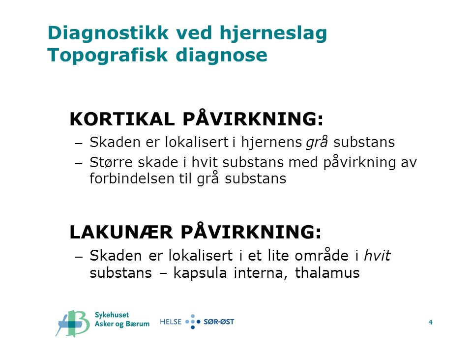 4 Diagnostikk ved hjerneslag Topografisk diagnose KORTIKAL PÅVIRKNING: – Skaden er lokalisert i hjernens grå substans – Større skade i hvit substans med påvirkning av forbindelsen til grå substans LAKUNÆR PÅVIRKNING: – Skaden er lokalisert i et lite område i hvit substans – kapsula interna, thalamus