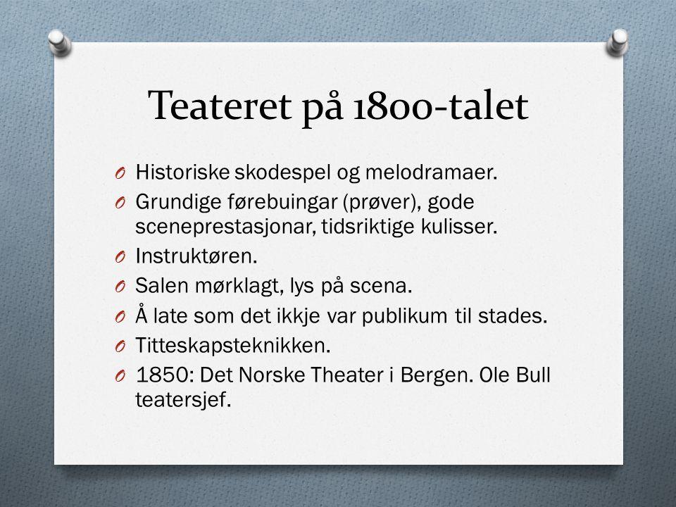 Teateret på 1800-talet O Historiske skodespel og melodramaer. O Grundige førebuingar (prøver), gode sceneprestasjonar, tidsriktige kulisser. O Instruk