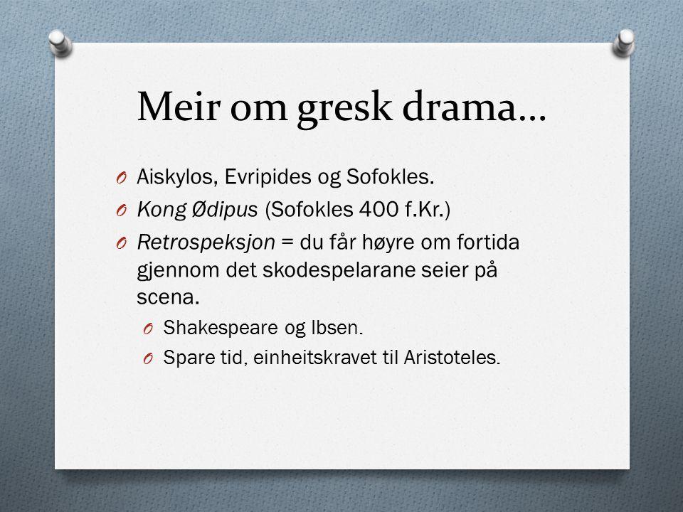 Meir om gresk drama… O Aiskylos, Evripides og Sofokles. O Kong Ødipus (Sofokles 400 f.Kr.) O Retrospeksjon = du får høyre om fortida gjennom det skode