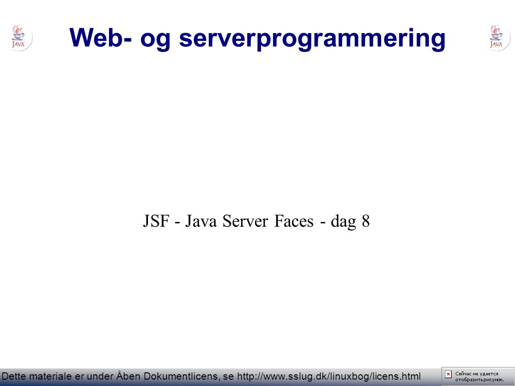 Web- og serverprogrammering Dette materiale er under Åben Dokumentlicens, se   JSF - Java Server Faces - dag 8