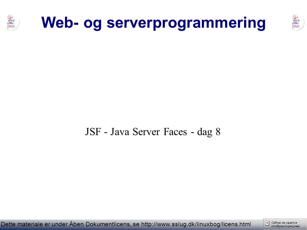 Web- og serverprogrammering Dette materiale er under Åben Dokumentlicens, se http://www.sslug.dk/linuxbog/licens.html JSF - Java Server Faces - dag 8