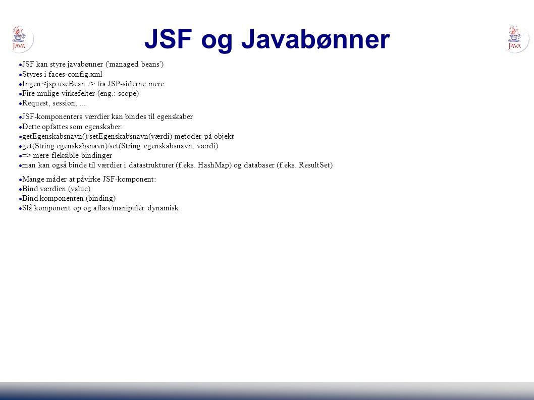 JSF og Javabønner ● JSF kan styre javabønner ( managed beans ) ● Styres i faces-config.xml ● Ingen fra JSP-siderne mere ● Fire mulige virkefelter (eng.: scope) ● Request, session,...