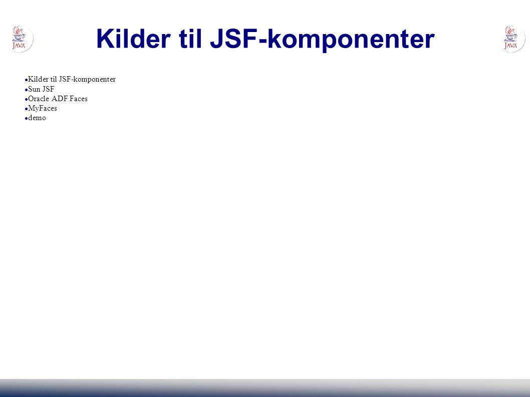 Kilder til JSF-komponenter ● Kilder til JSF-komponenter ● Sun JSF ● Oracle ADF Faces ● MyFaces ● demo