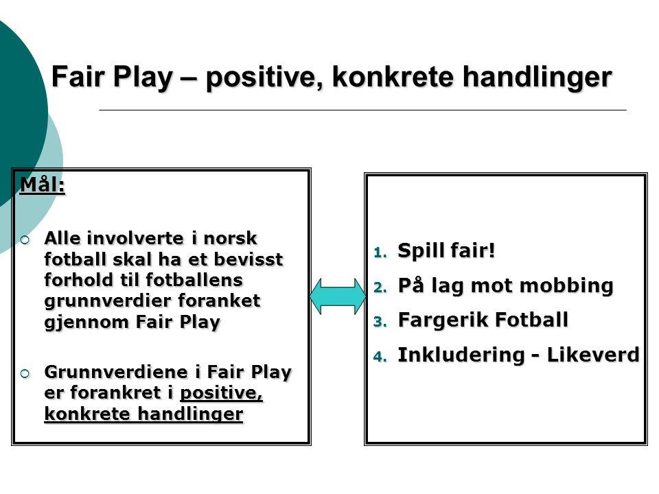 Fair Play – positive, konkrete handlinger Mål:  Alle involverte i norsk fotball skal ha et bevisst forhold til fotballens grunnverdier foranket gjennom Fair Play  Grunnverdiene i Fair Play er forankret i positive, konkrete handlinger 1.