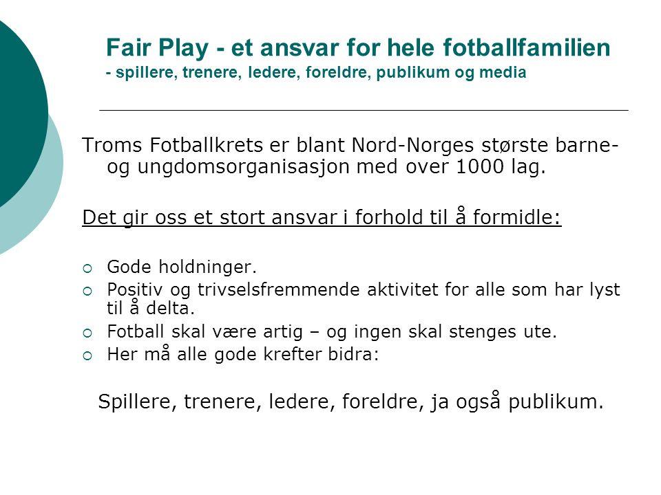 Fair Play - et ansvar for hele fotballfamilien - spillere, trenere, ledere, foreldre, publikum og media Troms Fotballkrets er blant Nord-Norges største barne- og ungdomsorganisasjon med over 1000 lag.
