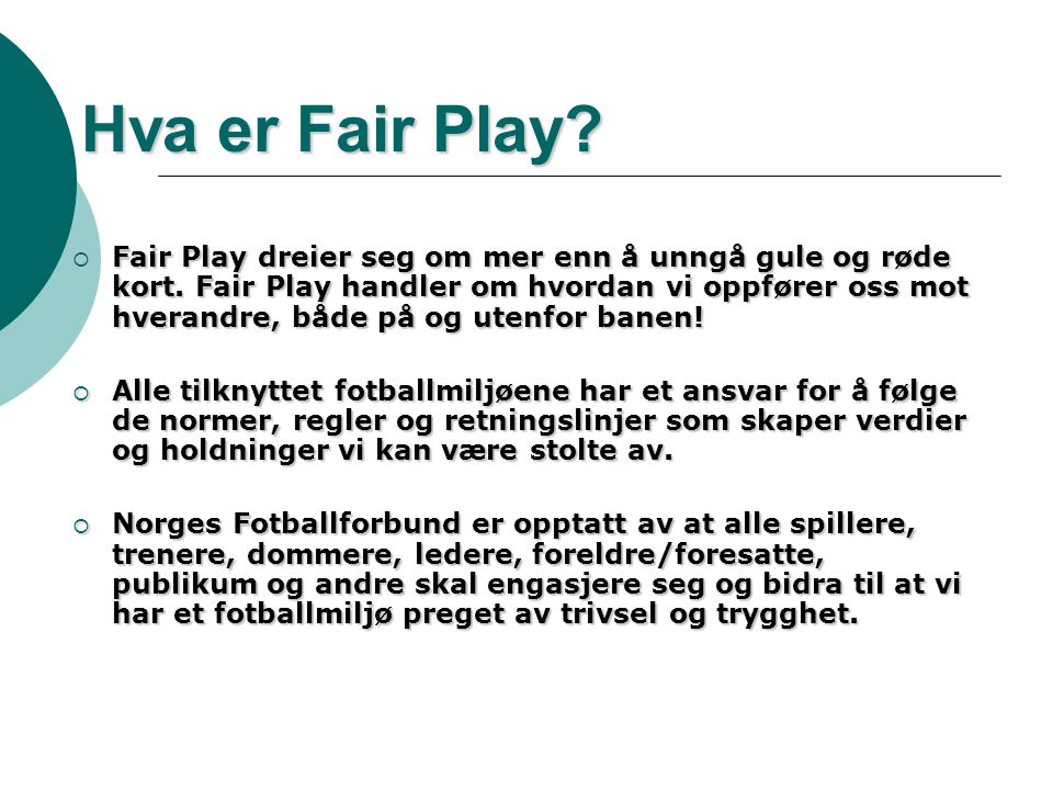 Hva er Fair Play?  Fair Play dreier seg om mer enn å unngå gule og røde kort. Fair Play handler om hvordan vi oppfører oss mot hverandre, både på og