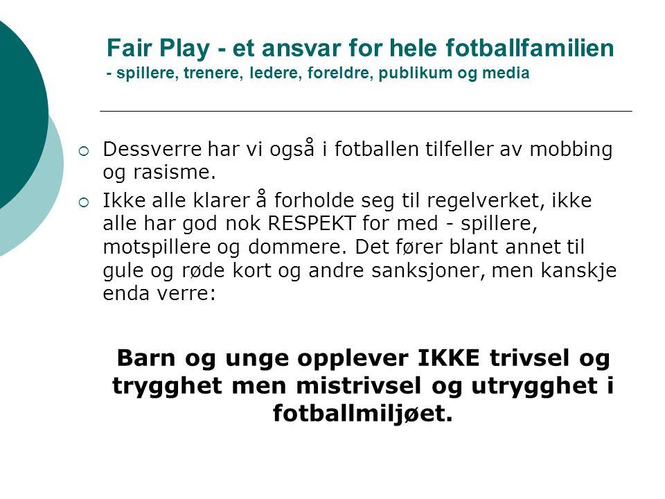 Fair Play - et ansvar for hele fotballfamilien - spillere, trenere, ledere, foreldre, publikum og media  Dessverre har vi også i fotballen tilfeller av mobbing og rasisme.