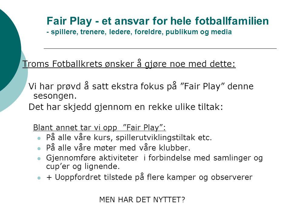 Fair Play - et ansvar for hele fotballfamilien - spillere, trenere, ledere, foreldre, publikum og media Troms Fotballkrets ønsker å gjøre noe med dette: Vi har prøvd å satt ekstra fokus på Fair Play denne sesongen.