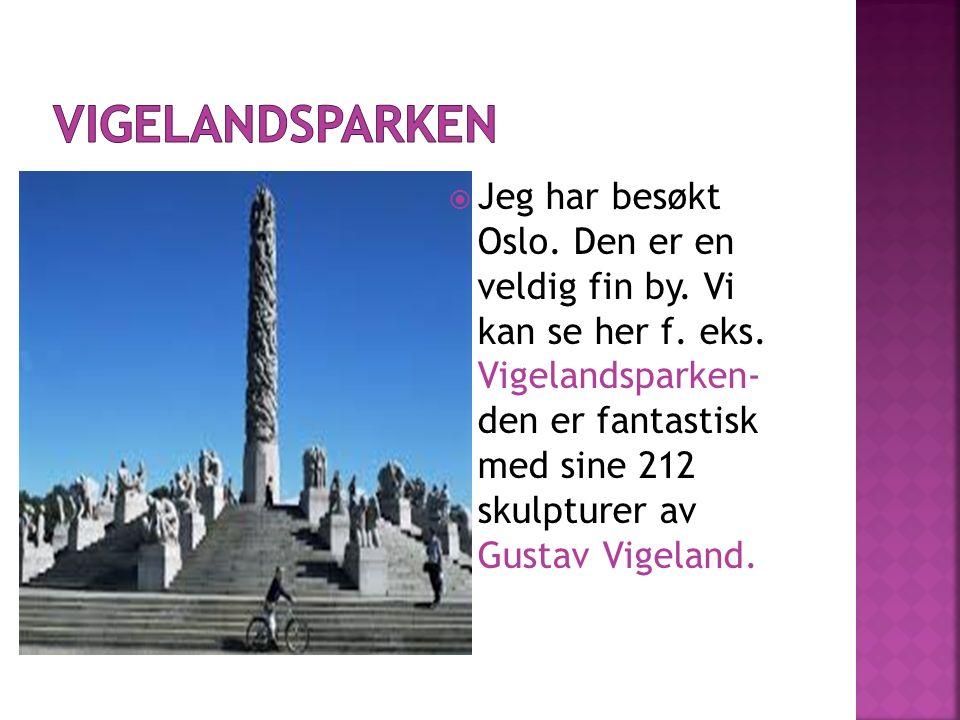  Jeg har besøkt Oslo. Den er en veldig fin by. Vi kan se her f. eks. Vigelandsparken- den er fantastisk med sine 212 skulpturer av Gustav Vigeland.
