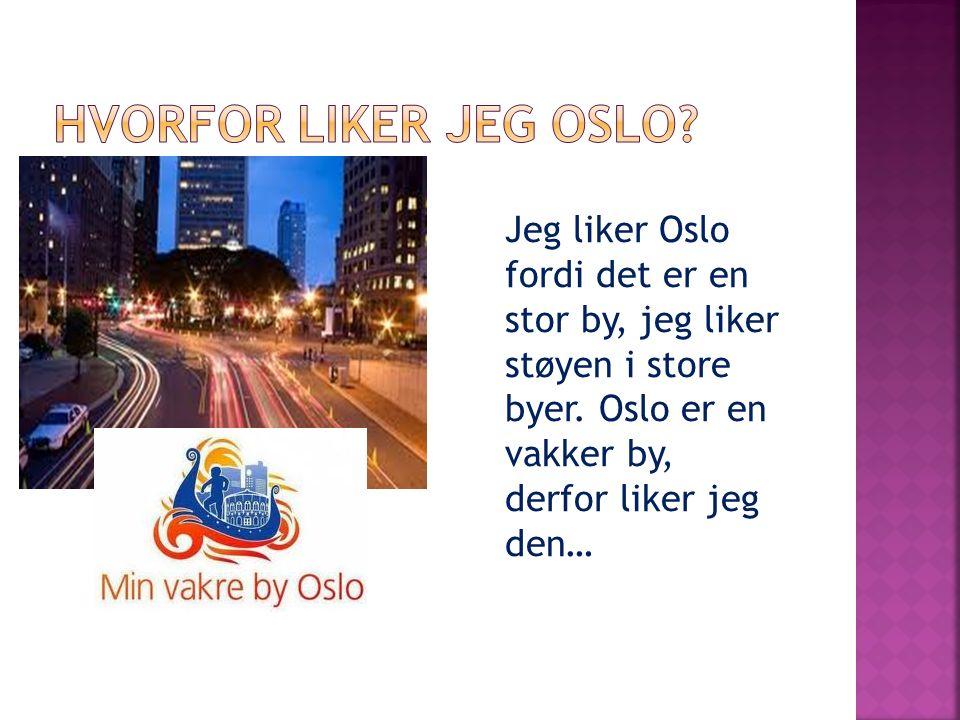 Jeg liker Oslo fordi det er en stor by, jeg liker støyen i store byer. Oslo er en vakker by, derfor liker jeg den…
