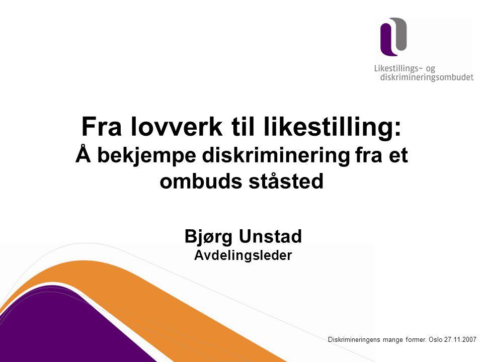 Fra lovverk til likestilling: Å bekjempe diskriminering fra et ombuds ståsted Bjørg Unstad Avdelingsleder Diskrimineringens mange former. Oslo 27.11.2