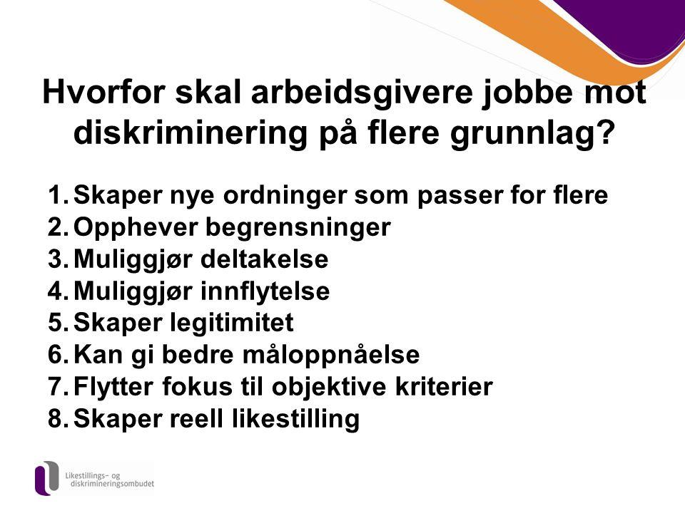 Hvorfor skal arbeidsgivere jobbe mot diskriminering på flere grunnlag? 1.Skaper nye ordninger som passer for flere 2.Opphever begrensninger 3.Muliggjø
