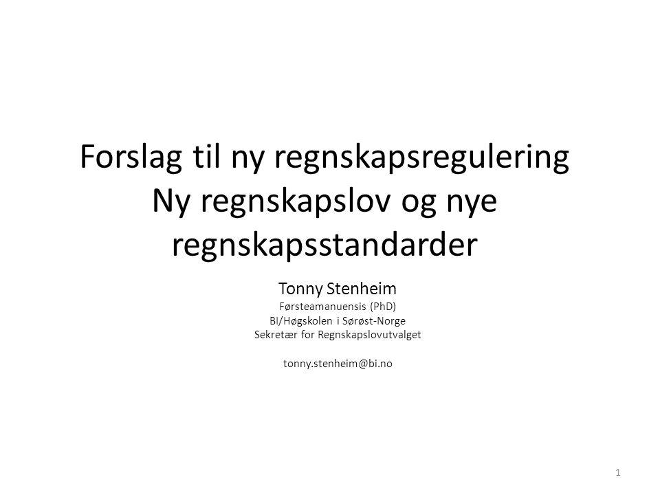 Forslag til ny regnskapsregulering Ny regnskapslov og nye regnskapsstandarder Tonny Stenheim Førsteamanuensis (PhD) BI/Høgskolen i Sørøst-Norge Sekretær for Regnskapslovutvalget tonny.stenheim@bi.no 1
