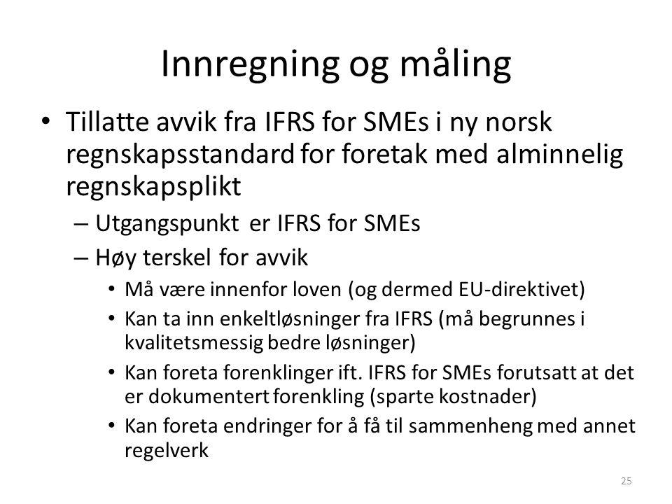 Innregning og måling Tillatte avvik fra IFRS for SMEs i ny norsk regnskapsstandard for foretak med alminnelig regnskapsplikt – Utgangspunkt er IFRS for SMEs – Høy terskel for avvik Må være innenfor loven (og dermed EU-direktivet) Kan ta inn enkeltløsninger fra IFRS (må begrunnes i kvalitetsmessig bedre løsninger) Kan foreta forenklinger ift.