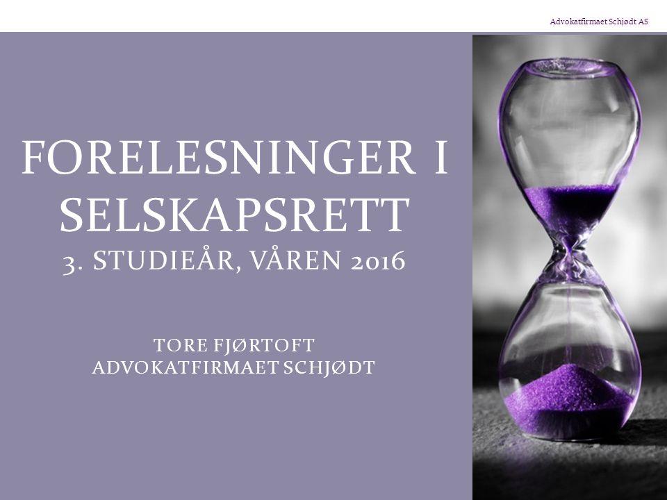Advokatfirmaet Schjødt AS FORELESNINGER I SELSKAPSRETT 3. STUDIEÅR, VÅREN 2016 TORE FJØRTOFT ADVOKATFIRMAET SCHJØDT