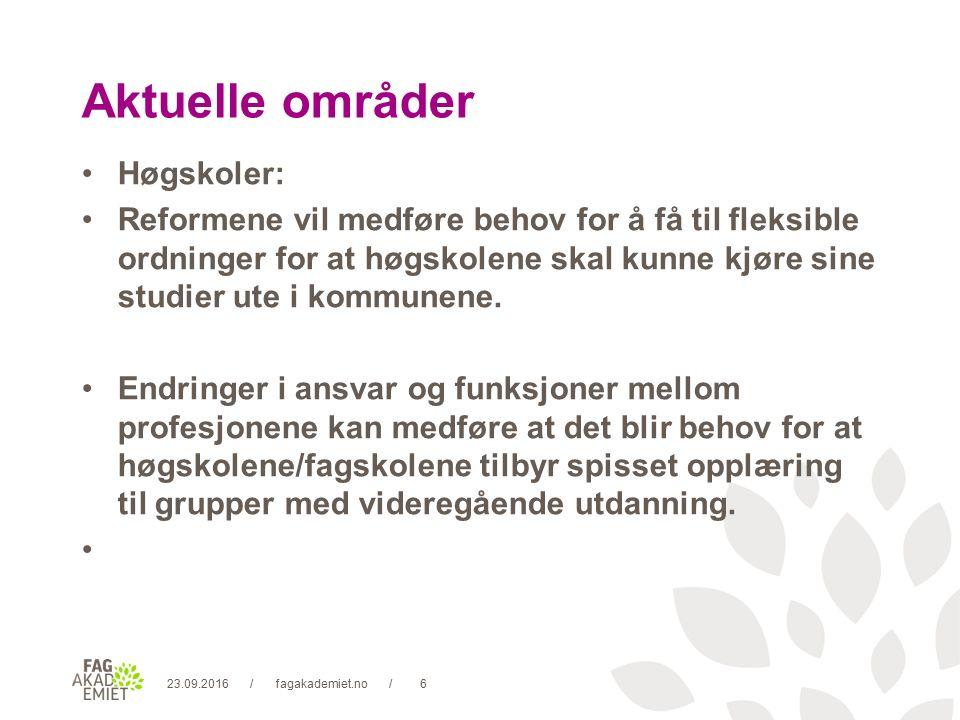 23.09.2016fagakademiet.no6// Aktuelle områder Høgskoler: Reformene vil medføre behov for å få til fleksible ordninger for at høgskolene skal kunne kjøre sine studier ute i kommunene.