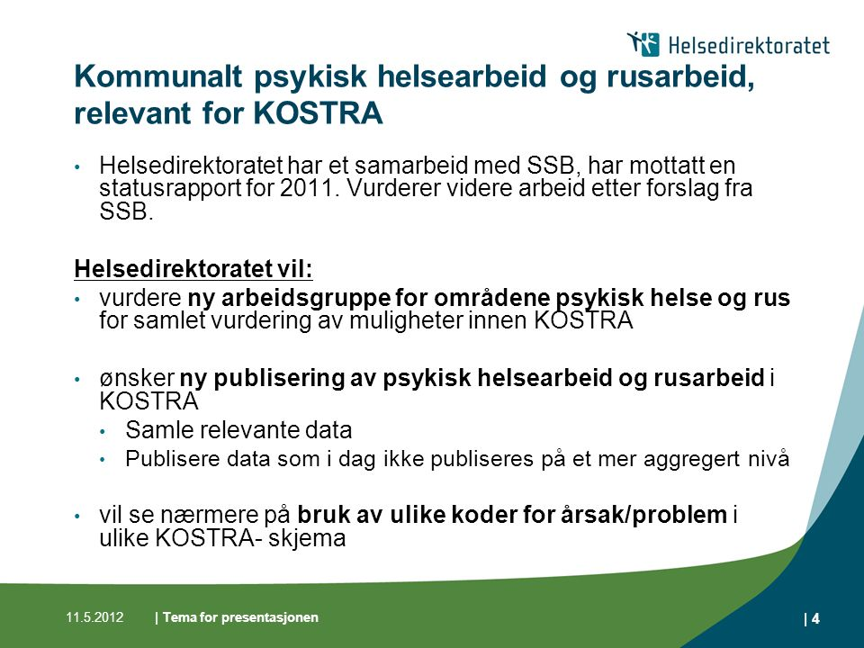 | Tema for presentasjonen | 4 Kommunalt psykisk helsearbeid og rusarbeid, relevant for KOSTRA Helsedirektoratet har et samarbeid med SSB, har mottatt en statusrapport for 2011.