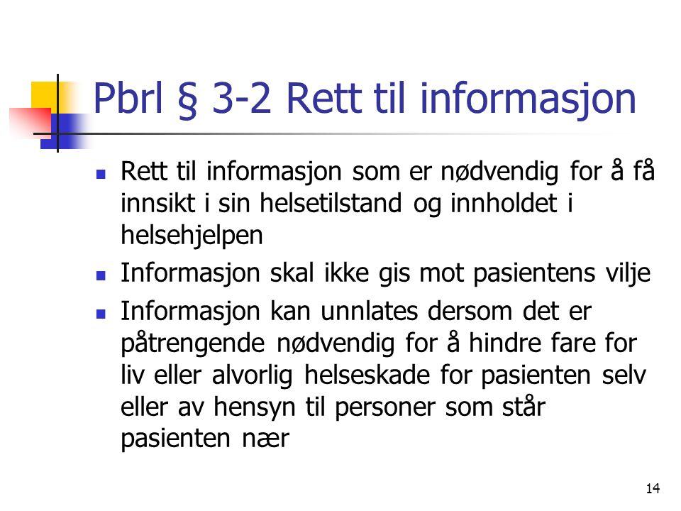 Pbrl § 3-2 Rett til informasjon Rett til informasjon som er nødvendig for å få innsikt i sin helsetilstand og innholdet i helsehjelpen Informasjon skal ikke gis mot pasientens vilje Informasjon kan unnlates dersom det er påtrengende nødvendig for å hindre fare for liv eller alvorlig helseskade for pasienten selv eller av hensyn til personer som står pasienten nær 14
