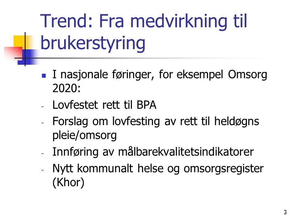 Trend: Fra medvirkning til brukerstyring I nasjonale føringer, for eksempel Omsorg 2020: - Lovfestet rett til BPA - Forslag om lovfesting av rett til heldøgns pleie/omsorg - Innføring av målbarekvalitetsindikatorer - Nytt kommunalt helse og omsorgsregister (Khor) 3