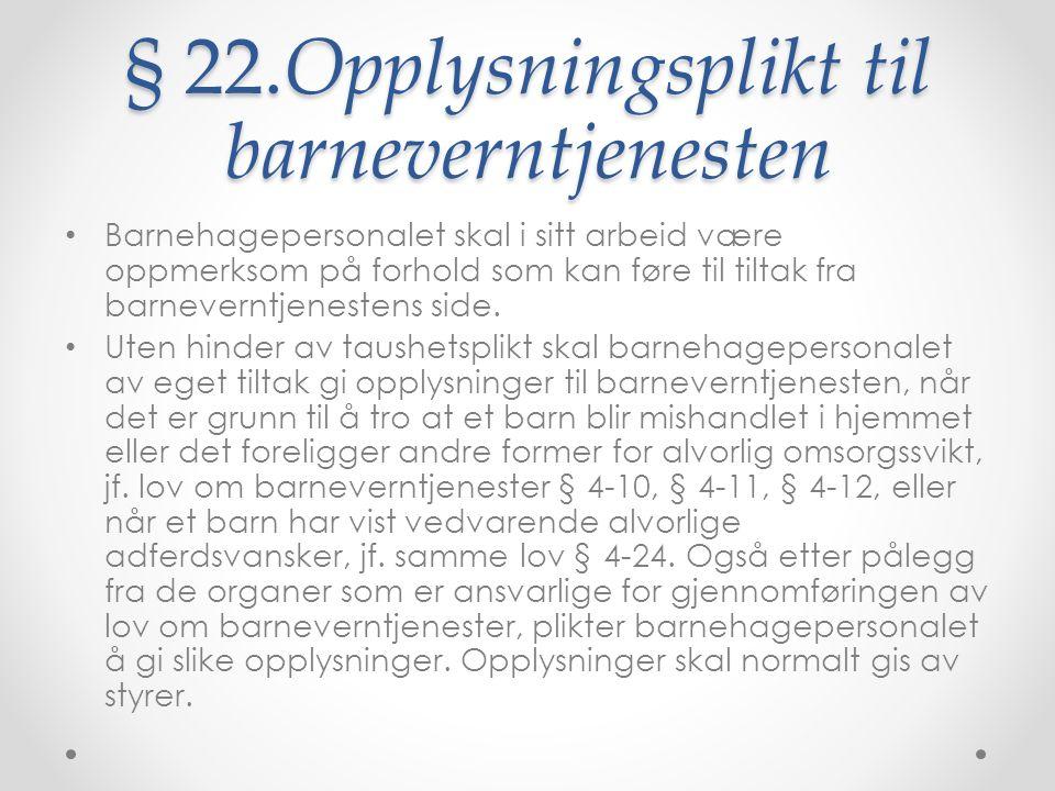 § 22.Opplysningsplikt til barneverntjenesten Barnehagepersonalet skal i sitt arbeid være oppmerksom på forhold som kan føre til tiltak fra barneverntjenestens side.