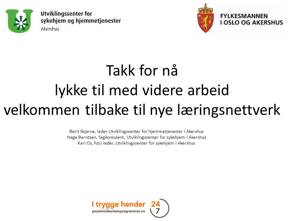Takk for nå lykke til med videre arbeid velkommen tilbake til nye læringsnettverk Berit Skjerve, leder Utviklingssenter for hjemmetjenester i Akershus Hege Berntzen, fagkonsulent, Utviklingssenter for sykehjem i Akershus Kari Os, FoU leder, Utviklingssenter for sykehjem i Akershus