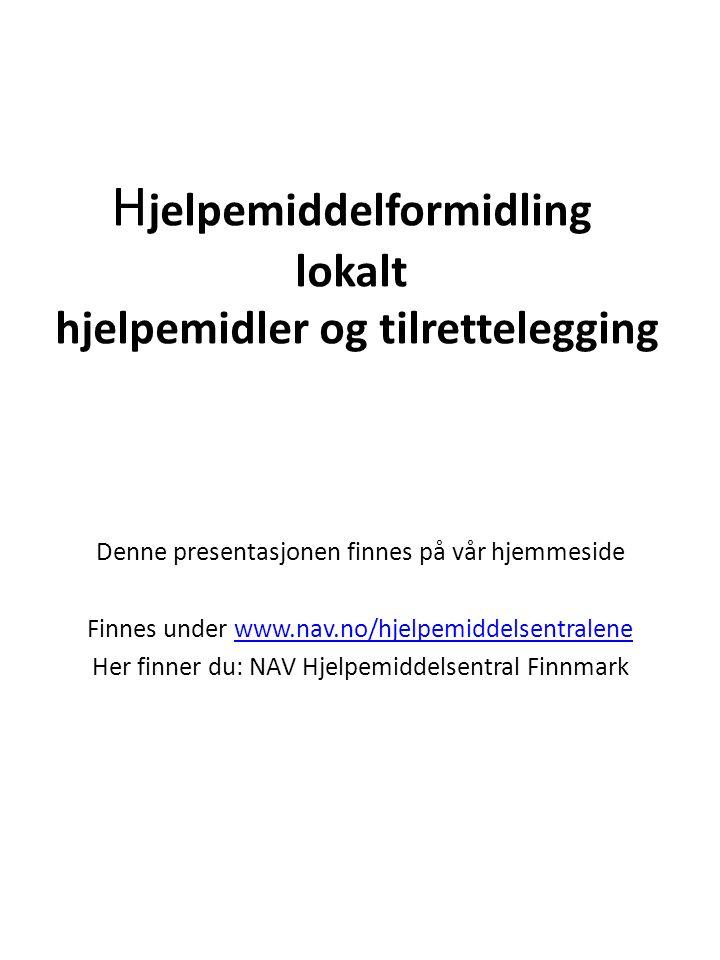 H jelpemiddelformidling lokalt hjelpemidler og tilrettelegging Denne presentasjonen finnes på vår hjemmeside Finnes under www.nav.no/hjelpemiddelsentralenewww.nav.no/hjelpemiddelsentralene Her finner du: NAV Hjelpemiddelsentral Finnmark