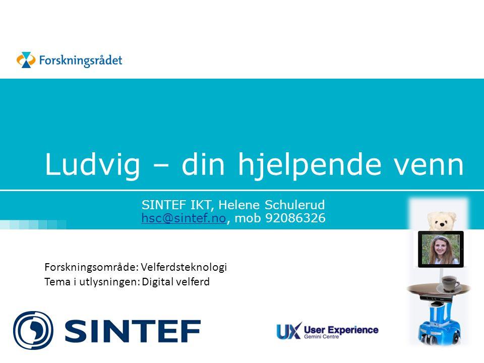 Ludvig – din hjelpende venn SINTEF IKT, Helene Schulerud hsc@sintef.nohsc@sintef.no, mob 92086326 Forskningsområde: Velferdsteknologi Tema i utlysningen: Digital velferd