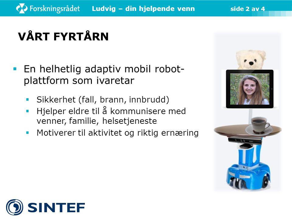 Ludvig – din hjelpende venn side 2 av 4  En helhetlig adaptiv mobil robot- plattform som ivaretar  Sikkerhet (fall, brann, innbrudd)  Hjelper eldre til å kommunisere med venner, familie, helsetjeneste  Motiverer til aktivitet og riktig ernæring VÅRT FYRTÅRN