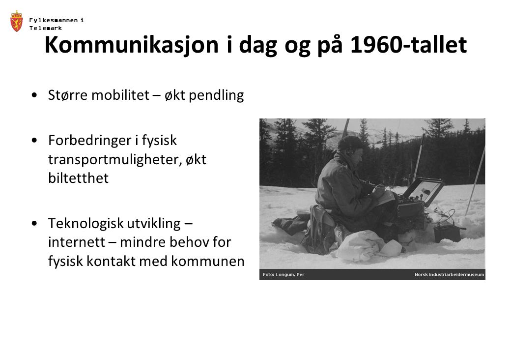 Fylkesmannen i Telemark Kommunikasjon i dag og på 1960-tallet Større mobilitet – økt pendling Forbedringer i fysisk transportmuligheter, økt biltetthet Teknologisk utvikling – internett – mindre behov for fysisk kontakt med kommunen