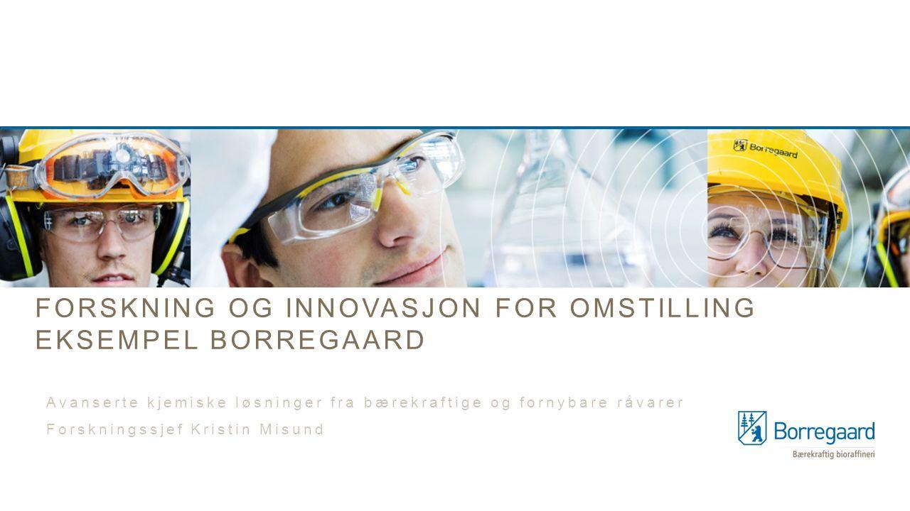 FORSKNING OG INNOVASJON FOR OMSTILLING EKSEMPEL BORREGAARD Avanserte kjemiske løsninger fra bærekraftige og fornybare råvarer Forskningssjef Kristin Misund