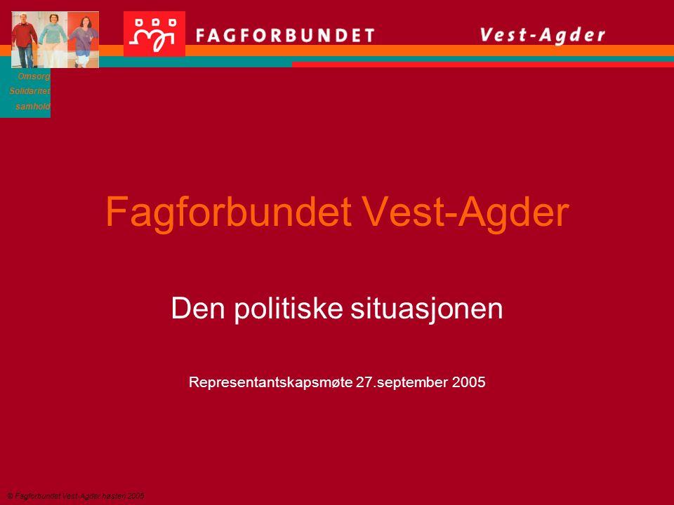 Omsorg Solidaritet samhold © Fagforbundet Vest-Agder høsten 2005 Fagforbundet Vest-Agder Den politiske situasjonen Representantskapsmøte 27.september 2005